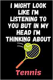 I Might Look Like I'm Listening To You But In My Head I'm Thinking About Tennis: Gift Idea For Tennis Lovers | Notebook Journal Notebook to Write In ... Cute Gifts(6x9 Inches,110Pages). Paperback