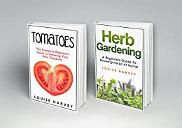 Tomatoes and Herb Gardening: 2 Books in 1: A Beginners Guide to Growing Your Own Tomatoes and Herbs at Home by [Harvey, Louise]
