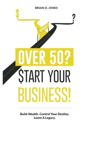 Over 50? Start Your Business!: Build Wealth. Control Your Destiny. Leave A Legacy. (Control Your Own Destiny compare prices)