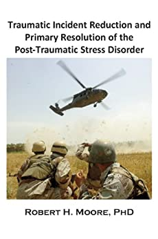 Traumatic Incident Reduction (TIR) and Primary Resolution of the Post-Traumatic Stress Disorder (Metapsychology Monographs Book 1) by [Robert H. Moore PhD]