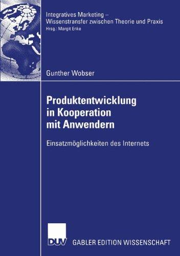 Produktentwicklung in Kooperation mit Anwendern: Einsatzmöglichkeiten des Internets (Integratives Marketing - Wissenstransfer zwischen Theorie und Praxis)