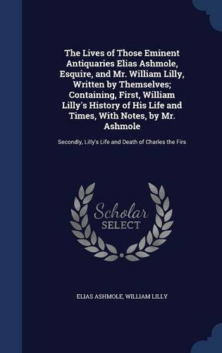 Read Online The Lives of Those Eminent Antiquaries Elias Ashmole, Esquire, and Mr. William Lilly, Written by Themselves; Containing, First, William Lilly's ... Lilly's Life and Death of Charles the Firs ebook