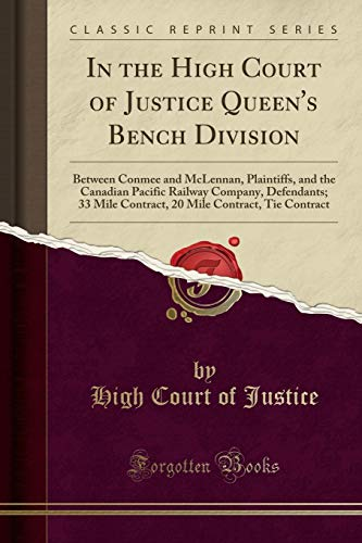 In the High Court of Justice Queen's Bench Division: Between Conmee and McLennan, Plaintiffs, and the Canadian Pacific Railway Company, Defendants; 33 ... Mile Contract, Tie Contract (Classic Reprint)