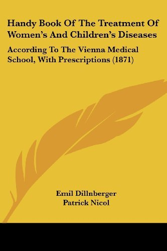 Handy Book Of The Treatment Of Women's And Children's Diseases: According To The Vienna Medical School, With Prescriptions (1871) by Dillnberger Emil (2008-06-29) Paperback
