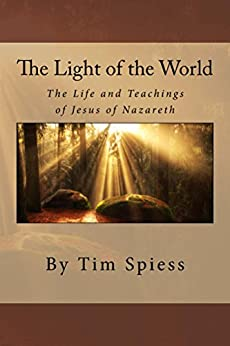 The Light of the World: The Life and Teachings of Jesus of Nazareth by [Spiess, Tim]