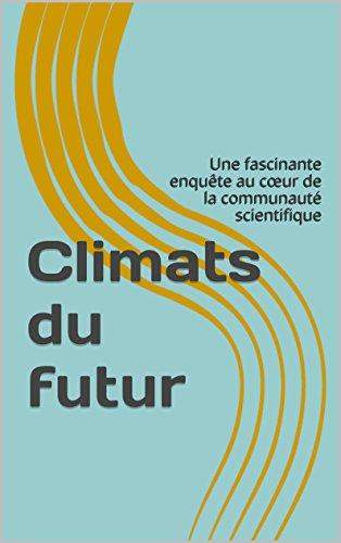 Climats du futur: Une fascinante enquête au cœur de la communauté scientifique (French Edition)