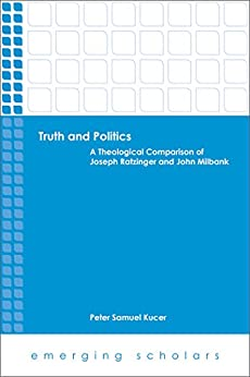 Truth and Politics: A Theological Comparison of Joseph Ratzinger and John Milbank (Emerging Scholars) by [Kucer, Peter Samuel]
