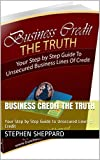 Business Credit The Truth: Your Step by Step Guide to Unsecured Lines of Credit