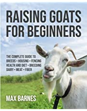 Raising Goats for Beginners: The Complete Guide to Breeds, Housing, Fencing, Health and Diet, Breeding, Dairy, Meat, and Fiber