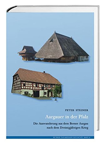 Aargauer in der Pfalz: Die Auswanderung aus dem Berner Aargau nach dem Dreissigjährigen Krieg
