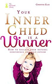 Your Inner Child Is A Winner: How to reclaim your natural confidence and self-esteem so you can do the things you have always wanted to do and be the person you have always wanted to be