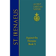 St. Irenaeus of Lyons: Against the Heresies (Book 3) (Ancient Christian Writers: The Works of the Fathers in Trans)