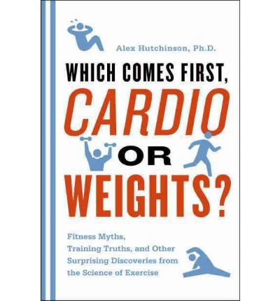 Which Comes First, Cardio or Weights?: Fitness Myths, Training Truths, and Other Surprising Discoveries from the Science of Exercise by Hutchinson, Alex (2011) Paperback