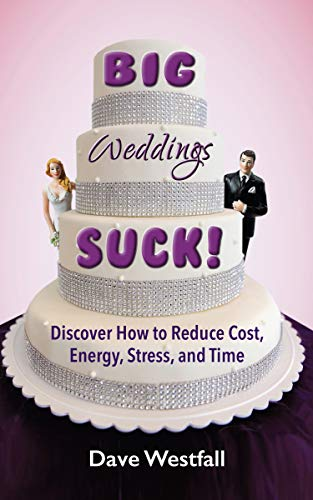 BIG Weddings SUCK!: Discover How To Reduce, Cost, Energy, Stress and Time by [Westfall, Dave]
