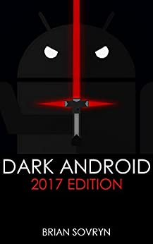 Dark Android: 2017 Edition: The No-Nonsense Guide to Securing Your Smartphone & Taking Back Your Privacy by [Sovryn, Brian]