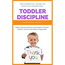Toddler Discipline: The Essential Guide to Positive Parenting: Peaceful Solutions and Strategies to Prevent Conflicts, Tantrums  and to Raise a Happy Child. (Baby Training for Modern Parents Book 2)
