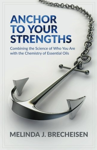 Anchor To Your Strengths: Combining the Science of Who You Are with the Chemistry of Essential Oils