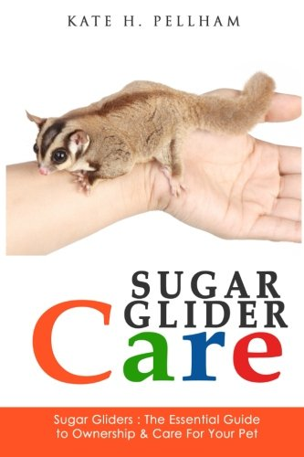 Sugar Gliders: The Essential Guide to Ownership & Care for Your Pet (Sugar Glider Care) (Volume ()