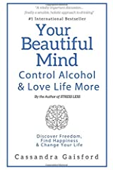 Your Beautiful Mind: Control Alcohol and Love Life More: Discover Freedom, Find Happiness & Change Your Life (Mindful Drinking) Paperback