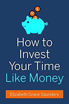 How to Invest Your Time Like Money by [Saunders, Elizabeth Grace, Saunders, Elizabeth Grace]