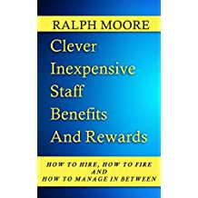 Clever Inexpensive Staff Benefits And Rewards (How to Hire, How to Fire and How to Manage in Between Book 5)