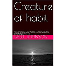 Creature of habit: How changing your habits and daily routine can change your life (Subconscious mind power Every Second Counts Book 1)