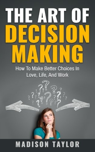 The Art Of Decision Making: How To Make Better Choices In Love, Life, And Work