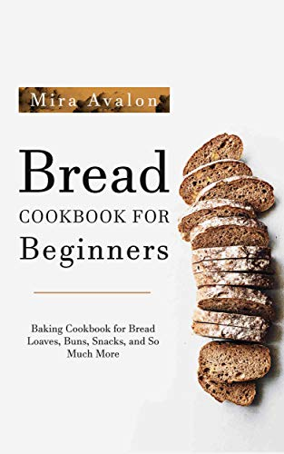 Bread Cookbook for Beginners: Baking Cookbook for Bread Loaves, Buns, Snacks, and So Much More by Mira Avalon