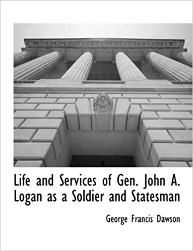 Life and Services of Gen. John A. Logan as a Soldier and Statesman