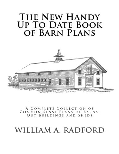 Horse Barn Building - The New Handy Up To Date Book of Barn Plans: A Complete Collection of Common Sense Plans of Barns, Out Buildings and Sheds