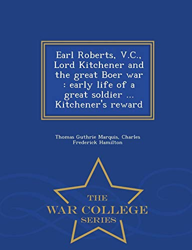 Earl Roberts, V.C., Lord Kitchener and the great Boer war: early life of a great soldier ... Kitchener's reward  - War College Series (Christmas Kitchener Lord)
