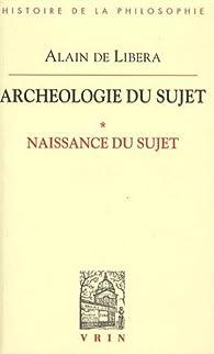 Archéologie du Sujet, tome 1 : Naissance du Sujet  par Alain de Libera