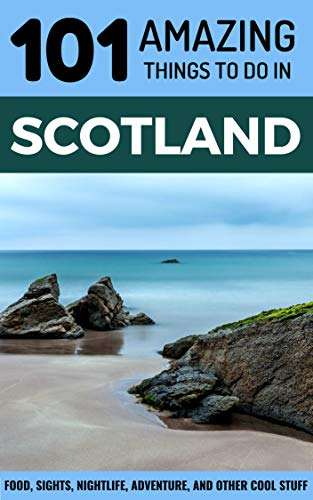 101 Amazing Things to Do in Scotland: Scotland Travel Guide (Edinburgh Travel, Glasgow Travel, UK Travel, Aberdeen, Isle of Skye, Inverness, Dundee)