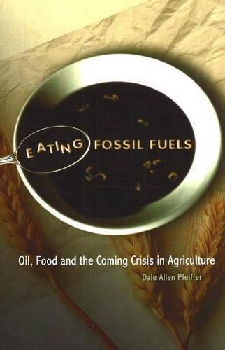 Eating Fossil Fuels: Oil, Food and the Coming Crisis in Agriculture, by Dale Allen Pfeiffer