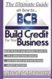 The Ultimate Guide On How To Build Credit For Your Business: The ultimate, step-by-step guide on HOW to build business credit and exactly WHERE to apply