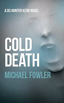 Cold Death: A taut and psychological police thriller which is truly authentic (DS Hunter Kerr book 2) (D.S. Hunter Kerr) by [Fowler, Michael]