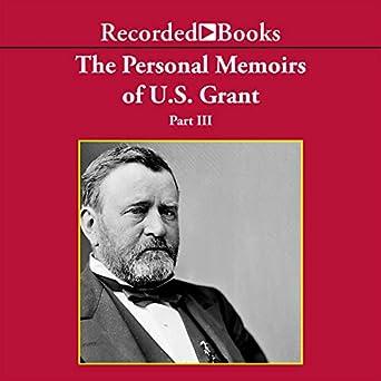 The Memoirs of General Ulysses S. Grant, Part 3.