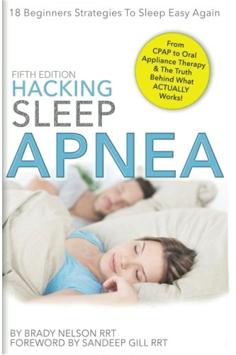 Hacking Sleep Apnea  5Th Edition 18 Beginners Strategies To Sleep   Breathe Easy Again   From Cpap To Oral Appliance Therapy  And The Truth Behind What Actually Works