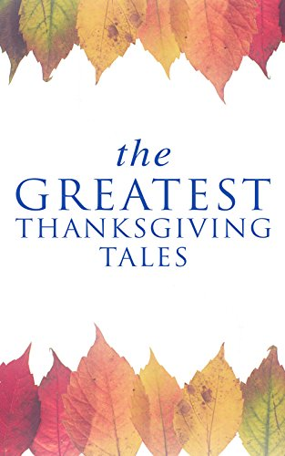 The Greatest Thanksgiving Tales: How We Kept Thanksgiving at Oldtown, Two Thanksgiving Day Gentlemen, The Master of the Harvest, Three Thanksgivings, Ezra's ... Out West, A Wolfville Thanksgiving...