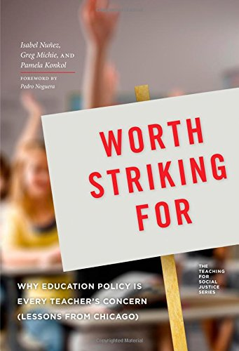 Worth Striking For: Why Education Policy is Every Teacher's Concern (Lessons from Chicago) (Teaching for Social Justice)