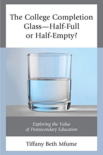 The College Completion Glass_Half-Full or Half-Empty?: Exploring the Value of Postsecondary Education ()