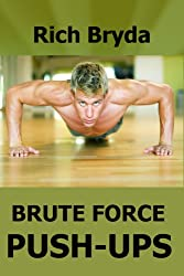 Brute Force Push-Ups - How to do 100 Push-Ups Every Day and Build a Powerful Chest in 1 Month (English Edition)