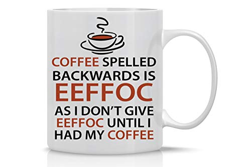 Eeffoc Is Coffee Spelled Backwards, As I Dont Give Eeffoc Until I Had My Coffee - Funny Coffee Mug - 11OZ Coffee Mug - Mugs For Women, Boss, Friend, Employee, or Spouse - Perfect Borthday Gift]()