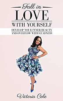 Fall in Love With Yourself: Develop Your Inner Beauty and Overflow With Gladness by [Cole, Victoria]