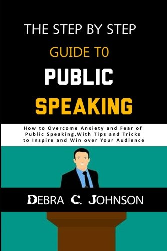 The Step by Step Guide to Public Speaking: How to Overcome Anxiety and Fear of Public Speaking, with Tips and Tricks to Inspire and Win over your Audience (Tips To Overcome Fear Of Public Speaking)