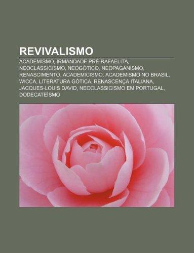 Revivalismo: Academismo, Irmandade Pré-Rafaelita, Neoclassicismo, Neogótico, Neopaganismo, Renascimento, Academicismo, Academismo no Brasil