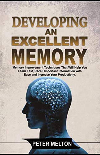 Developing an Excellent Memory: Memory Improvement Techniques That Will Help You Learn Faster, Recall Important Information with Ease and Increase Your Productivity.
