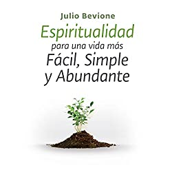 Espiritualidad para una vida mas facil, simple y abundante [Spirituality for an Easier, Simple and Abundant life]