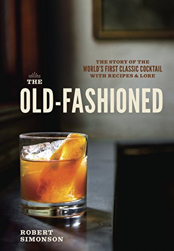 The Old-Fashioned: The Story of the World's First Classic Cocktail, with Recipes and Lore by Robert Simonson