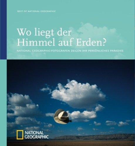 Wo liegt der Himmel auf Erden?: National Geographic-Fotografen zeigen ihr persönliches Paradies (Best of National Geographic)